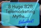 8 B2B Telemarketing Myths Debunked